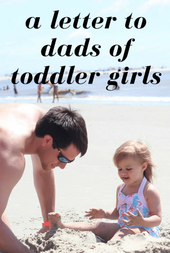 A Letter to Dads of Toddler Girls